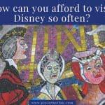 How Do You Afford To Go To Disney So Often?
